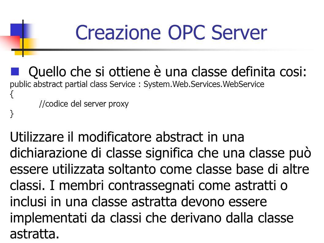 Creazione OPC Server Quello che si ottiene è una classe definita cosi: public abstract partial class Service : System.Web.Services.WebService { //codi