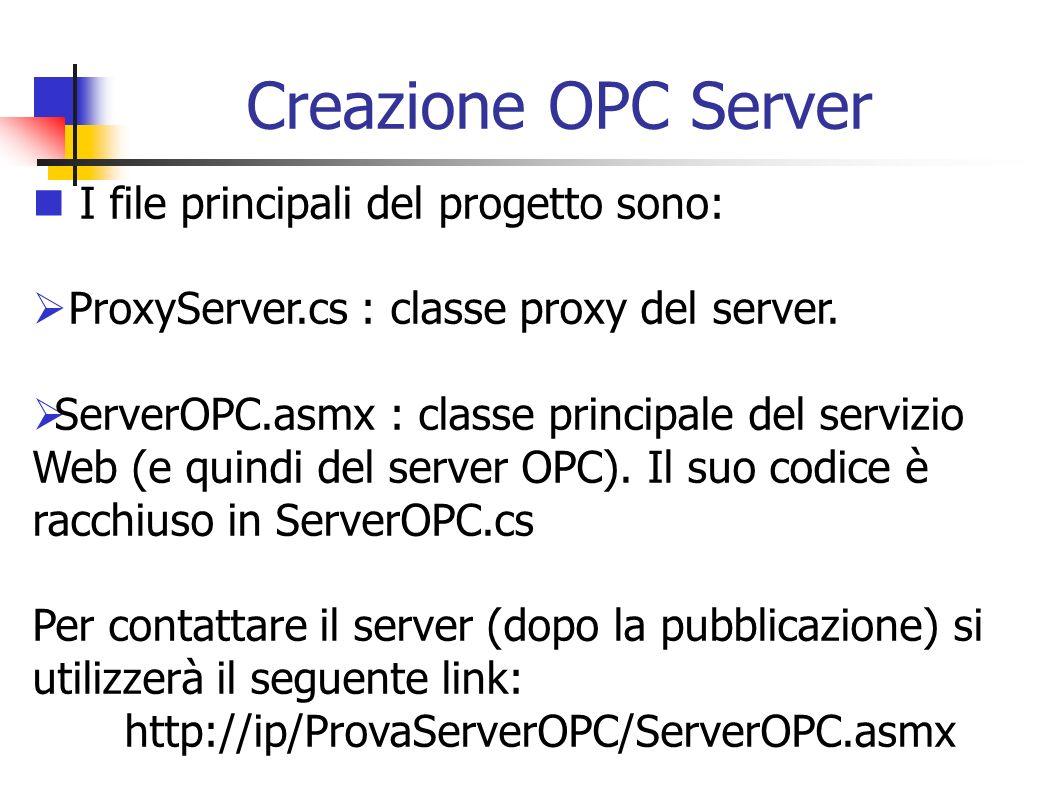 Creazione OPC Server I file principali del progetto sono: ProxyServer.cs : classe proxy del server. ServerOPC.asmx : classe principale del servizio We