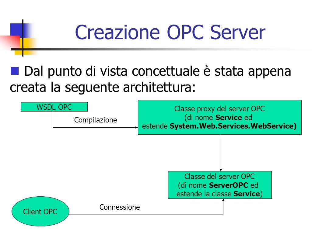 Creazione OPC Server Dal punto di vista concettuale è stata appena creata la seguente architettura: WSDL OPC Classe proxy del server OPC (di nome Serv