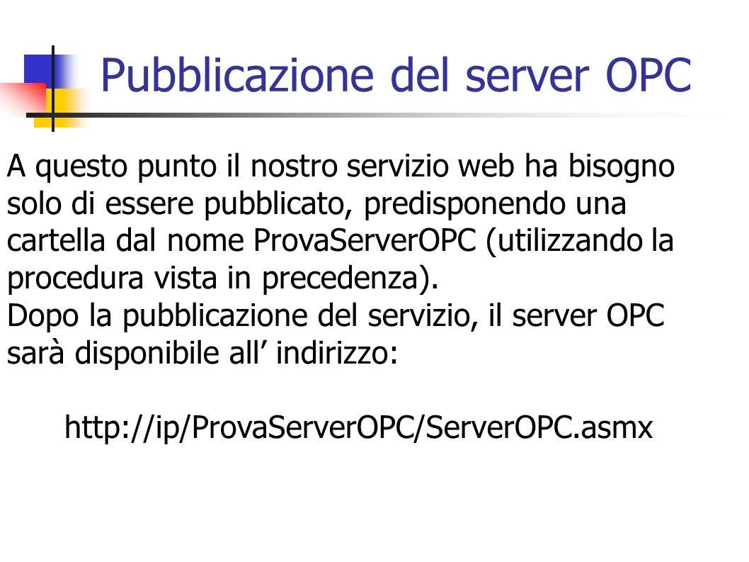 Pubblicazione del server OPC A questo punto il nostro servizio web ha bisogno solo di essere pubblicato, predisponendo una cartella dal nome ProvaServ