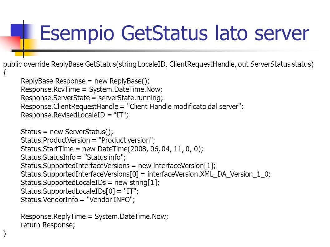 Esempio GetStatus lato server public override ReplyBase GetStatus(string LocaleID, ClientRequestHandle, out ServerStatus status) { ReplyBase Response