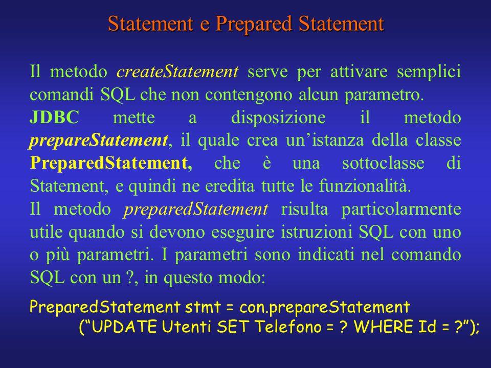 Statement e Prepared Statement Il metodo createStatement serve per attivare semplici comandi SQL che non contengono alcun parametro. JDBC mette a disp