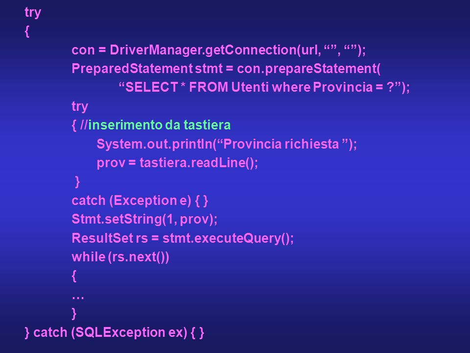 try { con = DriverManager.getConnection(url,, ); PreparedStatement stmt = con.prepareStatement( SELECT * FROM Utenti where Provincia = ?); try { //ins