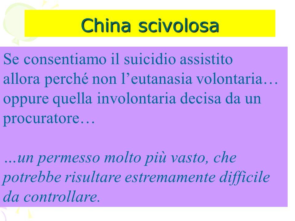 China scivolosa Se consentiamo il suicidio assistito allora perché non leutanasia volontaria… oppure quella involontaria decisa da un procuratore… …un