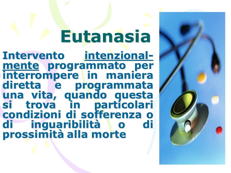 Eutanasia Intervento intenzional- mente programmato per interrompere in maniera diretta e programmata una vita, quando questa si trova in particolari