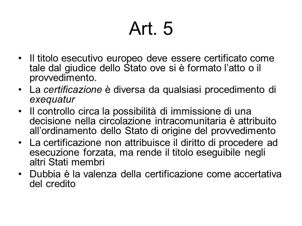 Art. 5 Il titolo esecutivo europeo deve essere certificato come tale dal giudice dello Stato ove si è formato latto o il provvedimento. La certificazi