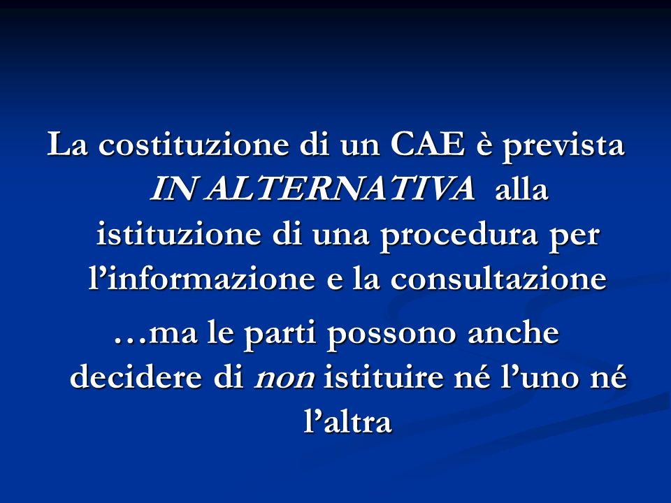 La costituzione di un CAE è prevista IN ALTERNATIVA alla istituzione di una procedura per linformazione e la consultazione …ma le parti possono anche