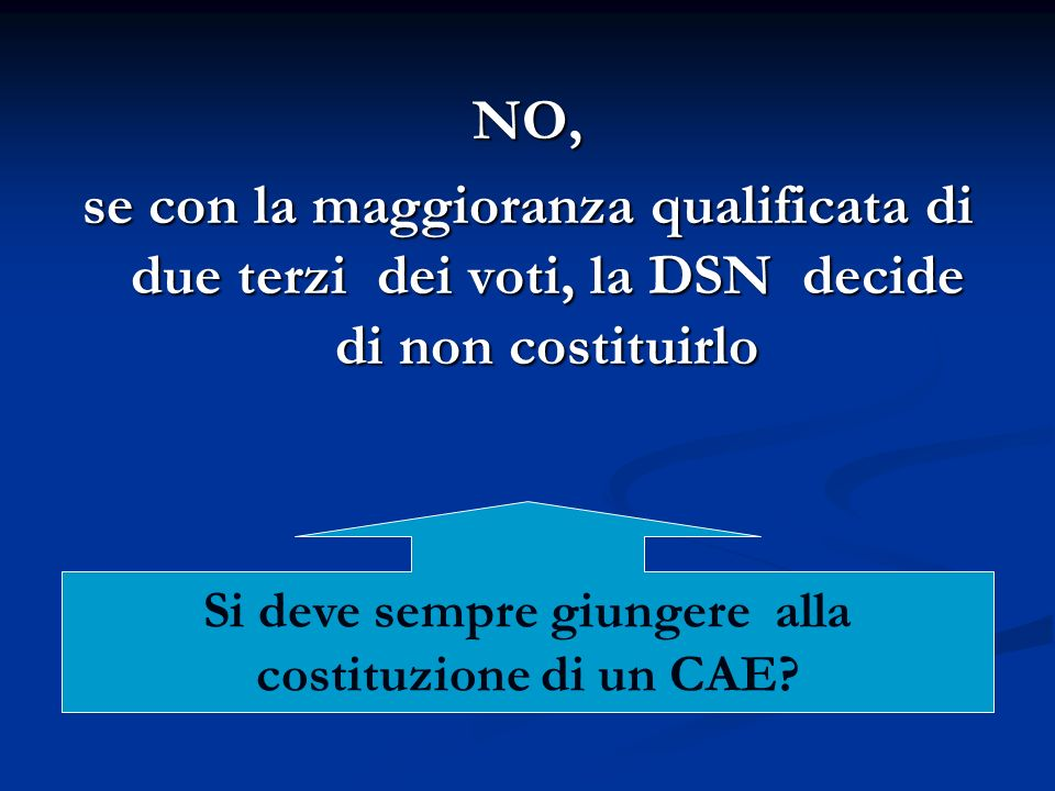 NO, se con la maggioranza qualificata di due terzi dei voti, la DSN decide di non costituirlo Si deve sempre giungere alla costituzione di un CAE?
