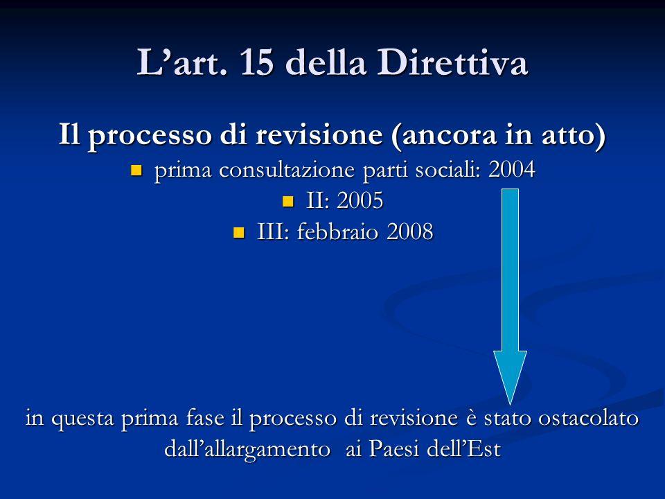 Lart. 15 della Direttiva Il processo di revisione (ancora in atto) prima consultazione parti sociali: 2004 prima consultazione parti sociali: 2004 II: