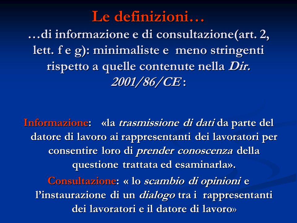 Le definizioni… …di informazione e di consultazione(art. 2, lett. f e g): minimaliste e meno stringenti rispetto a quelle contenute nella Dir. 2001/86