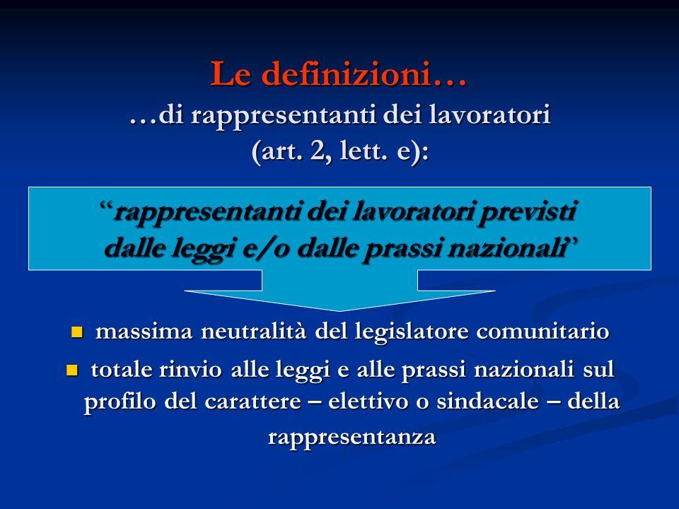 Le definizioni… …di rappresentanti dei lavoratori (art. 2, lett. e): massima neutralità del legislatore comunitario massima neutralità del legislatore