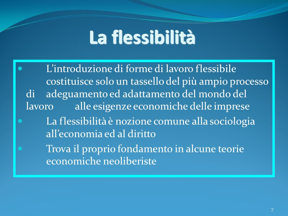 8 Segue… La flessibilità in tutte le sue declinazioni: Flessibilità interna e flessibilità esterna Flessibilità in entrata e flessibilità in uscita (anche detta flessibilità numerica) Flessibilità organizzativa e funzionale Flessibilità salariale Flessibilità nelle fonti di regolazione