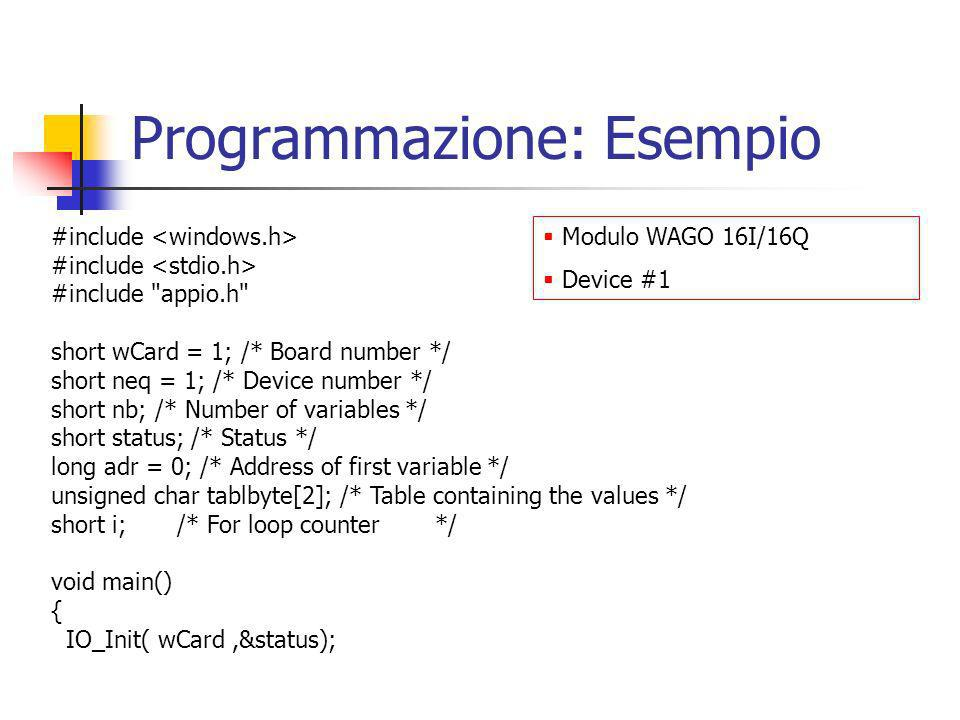 Programmazione: Esempio #include #include appio.h short wCard = 1; /* Board number */ short neq = 1; /* Device number */ short nb; /* Number of variables */ short status; /* Status */ long adr = 0; /* Address of first variable */ unsigned char tablbyte[2]; /* Table containing the values */ short i; /* For loop counter*/ void main() { IO_Init( wCard,&status); Modulo WAGO 16I/16Q Device #1