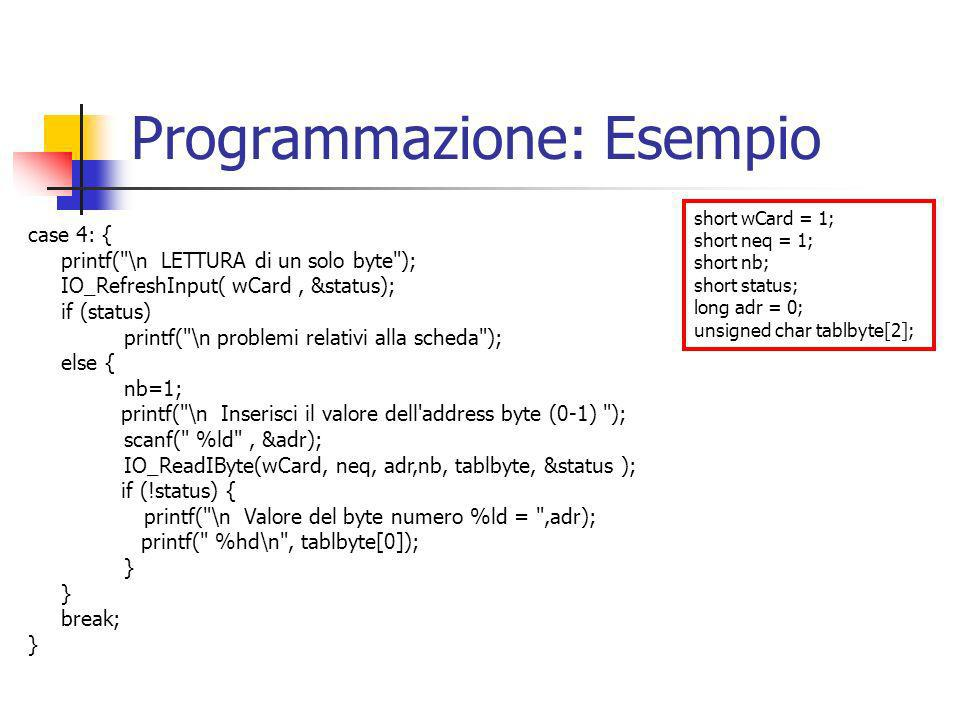 Programmazione: Esempio short wCard = 1; short neq = 1; short nb; short status; long adr = 0; unsigned char tablbyte[2]; case 4: { printf( \n LETTURA di un solo byte ); IO_RefreshInput( wCard, &status); if (status) printf( \n problemi relativi alla scheda ); else { nb=1; printf( \n Inserisci il valore dell address byte (0-1) ); scanf( %ld , &adr); IO_ReadIByte(wCard, neq, adr,nb, tablbyte, &status ); if (!status) { printf( \n Valore del byte numero %ld = ,adr); printf( %hd\n , tablbyte[0]); } break; }