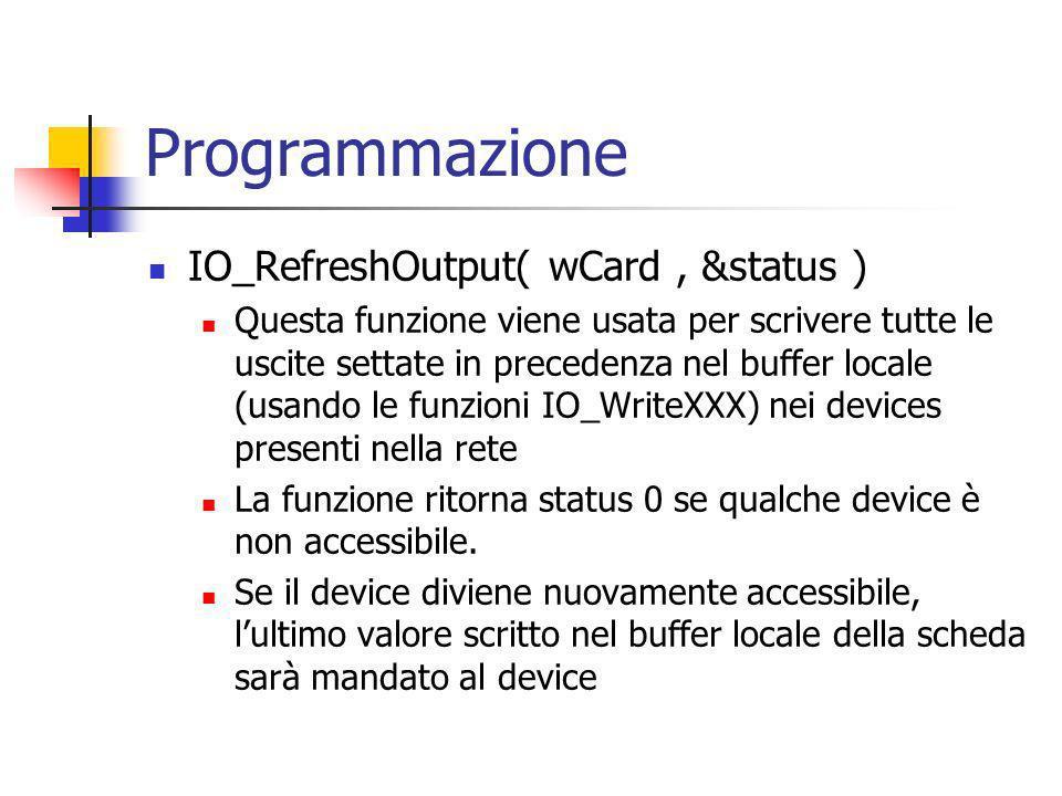 Programmazione IO_RefreshOutput( wCard, &status ) Questa funzione viene usata per scrivere tutte le uscite settate in precedenza nel buffer locale (usando le funzioni IO_WriteXXX) nei devices presenti nella rete La funzione ritorna status 0 se qualche device è non accessibile.