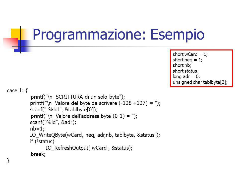 Programmazione: Esempio short wCard = 1; short neq = 1; short nb; short status; long adr = 0; unsigned char tablbyte[2]; case 1: { printf( \n SCRITTURA di un solo byte ); printf( \n Valore del byte da scrivere (-128 +127) = ); scanf( %hd , &tablbyte[0]); printf( \n Valore dell address byte (0-1) = ); scanf( %ld , &adr); nb=1; IO_WriteQByte(wCard, neq, adr,nb, tablbyte, &status ); if (!status) IO_RefreshOutput( wCard, &status); break; }