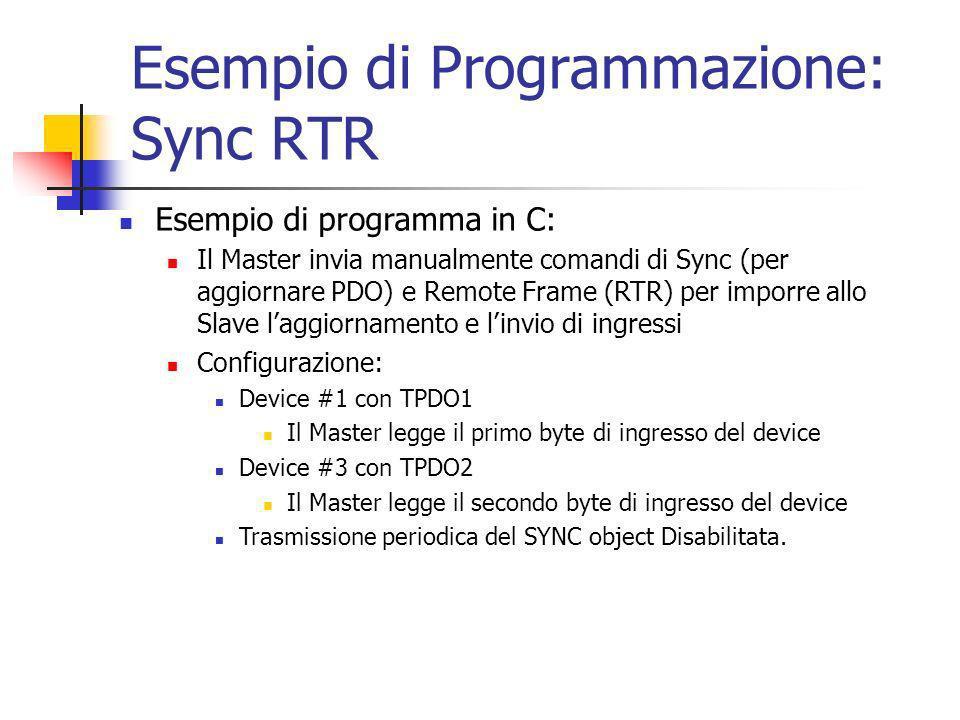 Esempio di Programmazione: Sync RTR Esempio di programma in C: Il Master invia manualmente comandi di Sync (per aggiornare PDO) e Remote Frame (RTR) per imporre allo Slave laggiornamento e linvio di ingressi Configurazione: Device #1 con TPDO1 Il Master legge il primo byte di ingresso del device Device #3 con TPDO2 Il Master legge il secondo byte di ingresso del device Trasmissione periodica del SYNC object Disabilitata.