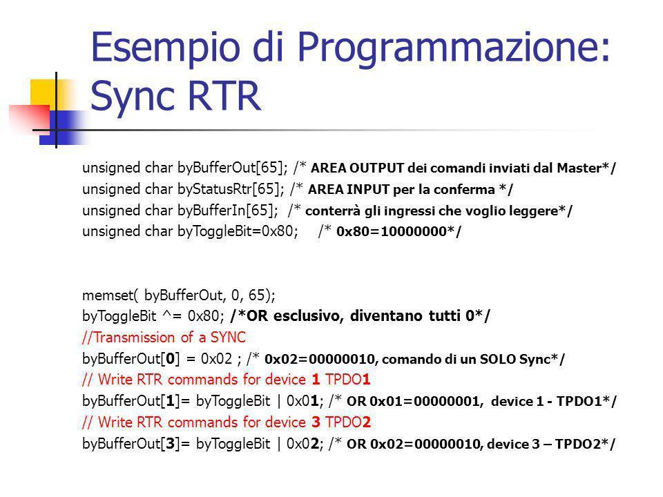 Esempio di Programmazione: Sync RTR unsigned char byBufferOut[65]; /* AREA OUTPUT dei comandi inviati dal Master*/ unsigned char byStatusRtr[65]; /* AREA INPUT per la conferma */ unsigned char byBufferIn[65]; /* conterrà gli ingressi che voglio leggere*/ unsigned char byToggleBit=0x80; /* 0x80=10000000*/ memset( byBufferOut, 0, 65); byToggleBit ^= 0x80; /*OR esclusivo, diventano tutti 0*/ //Transmission of a SYNC byBufferOut[0] = 0x02 ; /* 0x02=00000010, comando di un SOLO Sync*/ // Write RTR commands for device 1 TPDO1 byBufferOut[1]= byToggleBit | 0x01; /* OR 0x01=00000001, device 1 - TPDO1*/ // Write RTR commands for device 3 TPDO2 byBufferOut[3]= byToggleBit | 0x02; /* OR 0x02=00000010, device 3 – TPDO2*/