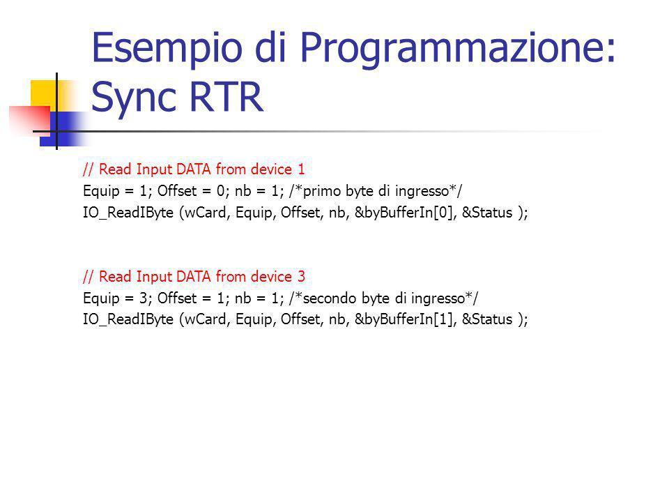 Esempio di Programmazione: Sync RTR // Read Input DATA from device 1 Equip = 1; Offset = 0; nb = 1; /*primo byte di ingresso*/ IO_ReadIByte (wCard, Equip, Offset, nb, &byBufferIn[0], &Status ); // Read Input DATA from device 3 Equip = 3; Offset = 1; nb = 1; /*secondo byte di ingresso*/ IO_ReadIByte (wCard, Equip, Offset, nb, &byBufferIn[1], &Status );