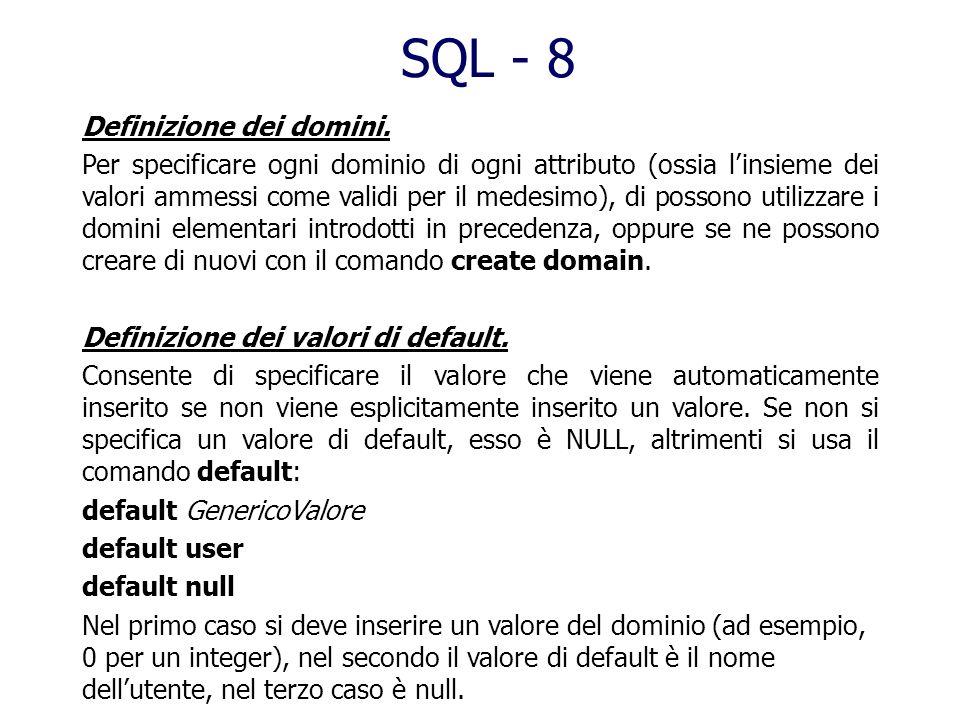 SQL - 7 Creazione delle Tabelle: create table Nometabella ( NomeAttributo Dominio [Default] [Vincoli], NomeAttributo Dominio [Default] [Vincoli],...)