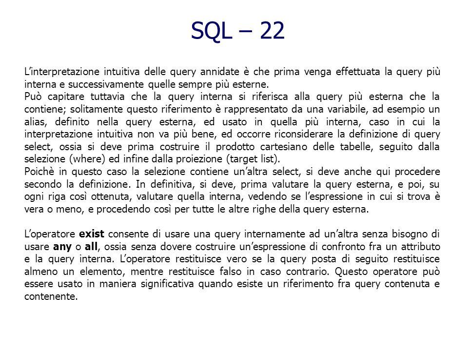 SQL – 21 (7) Interrogazioni nidificate Si tratta di interrogazioni in cui la clausula where è unespressione che contiene il risultato di unaltra selec