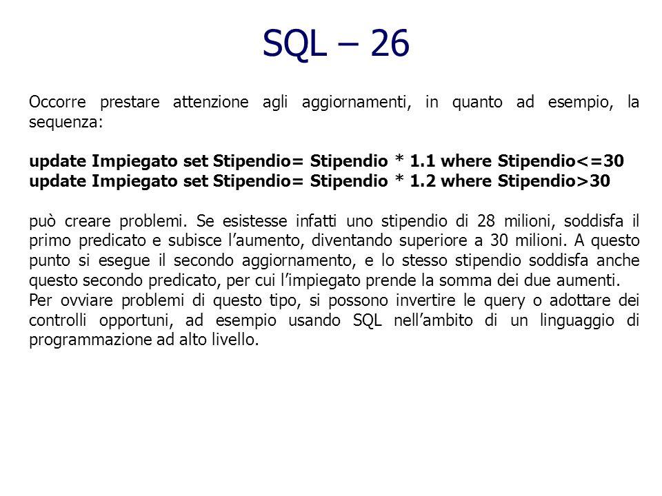 SQL – 25 Cancellazione Il comando è: delete from nometabella [ where condizione ] se il where non esiste, il delete cancella tutte le righe della tabe