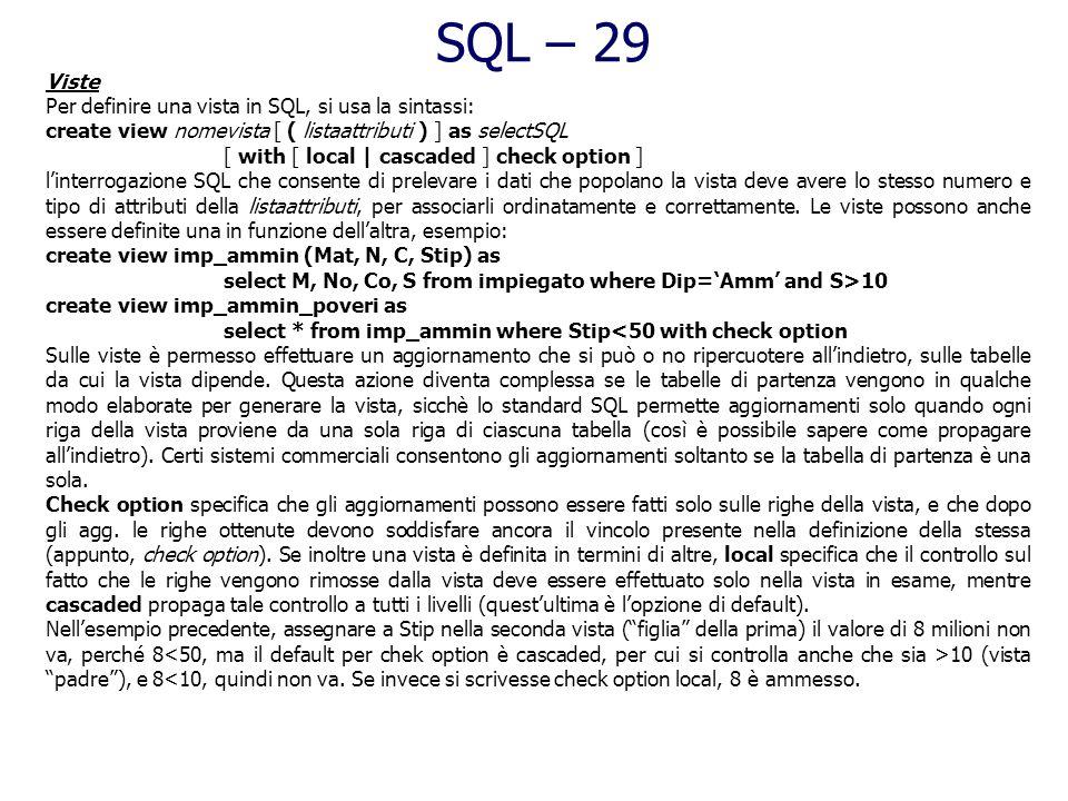 SQL – 28 Asserzioni Lasserzione è un vincolo generico che non è associato ad un attributo particolare, ma a tutto lo schema del db. La sintassi è: cre