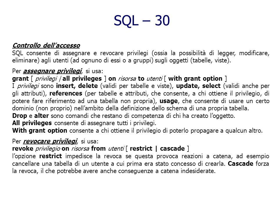 SQL – 29 Viste Per definire una vista in SQL, si usa la sintassi: create view nomevista [ ( listaattributi ) ] as selectSQL [ with [ local | cascaded
