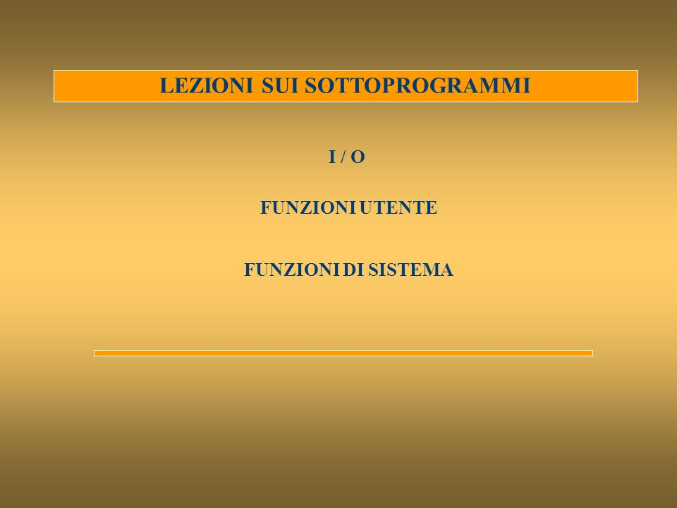 LEZIONI SUI SOTTOPROGRAMMI I / O FUNZIONI DI SISTEMA FUNZIONI UTENTE