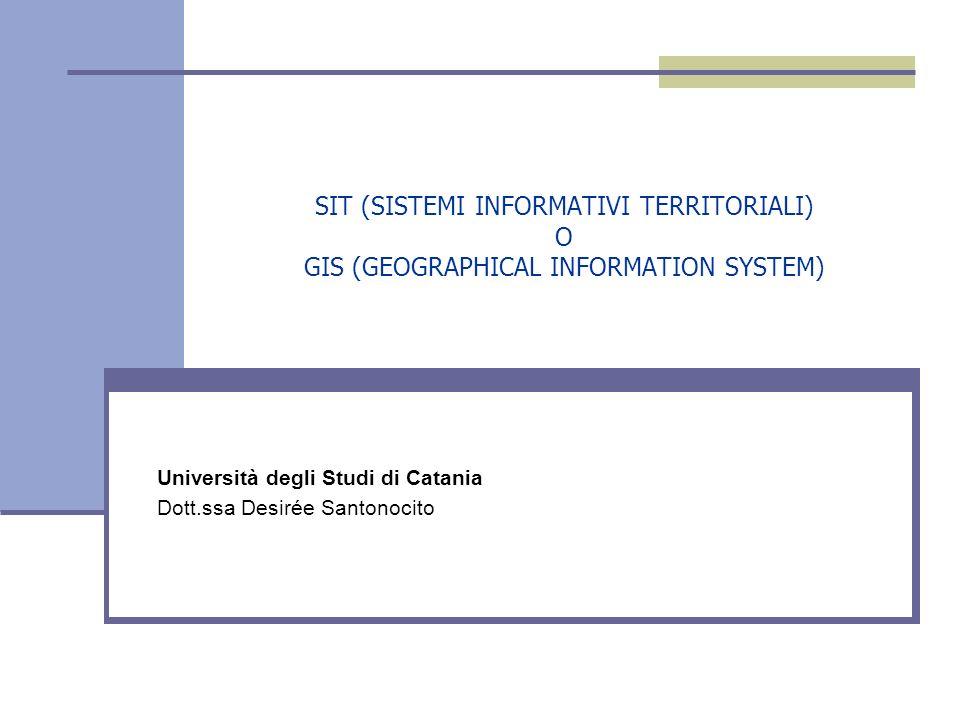 SIT (SISTEMI INFORMATIVI TERRITORIALI) O GIS (GEOGRAPHICAL INFORMATION SYSTEM) Università degli Studi di Catania Dott.ssa Desirée Santonocito