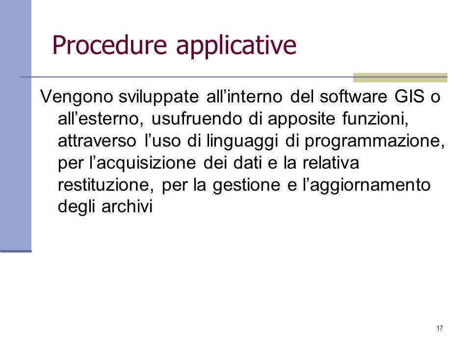 17 Procedure applicative Vengono sviluppate allinterno del software GIS o allesterno, usufruendo di apposite funzioni, attraverso luso di linguaggi di