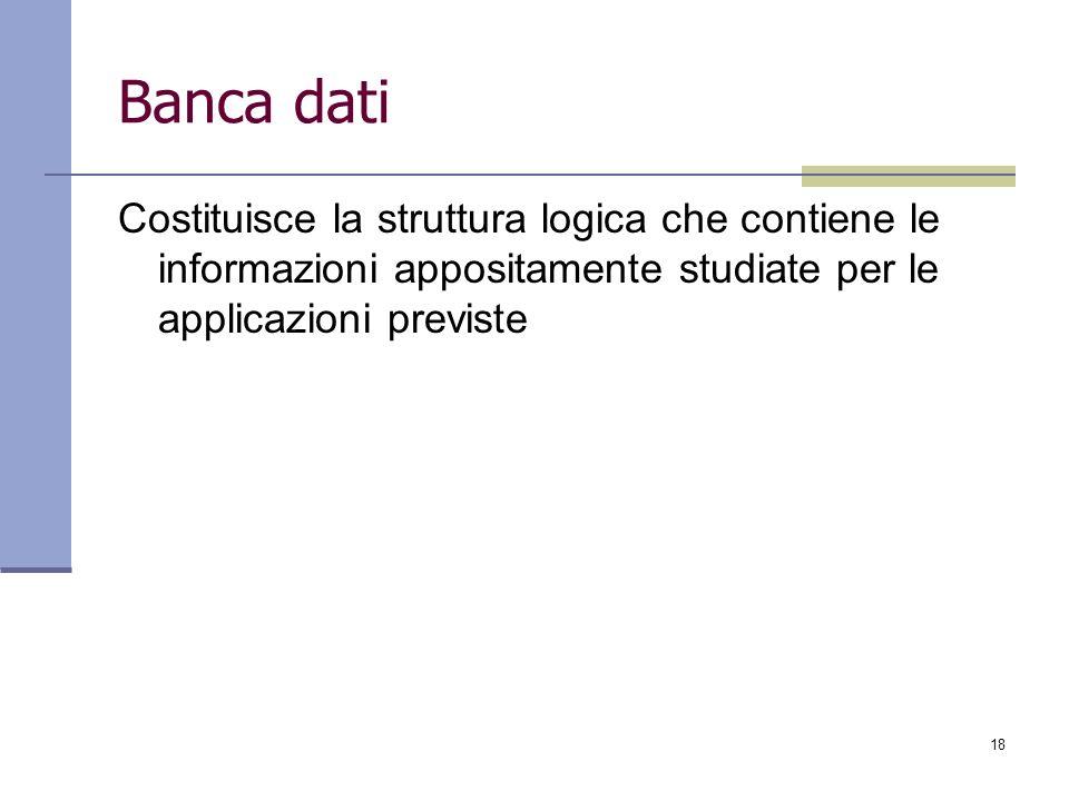 18 Banca dati Costituisce la struttura logica che contiene le informazioni appositamente studiate per le applicazioni previste