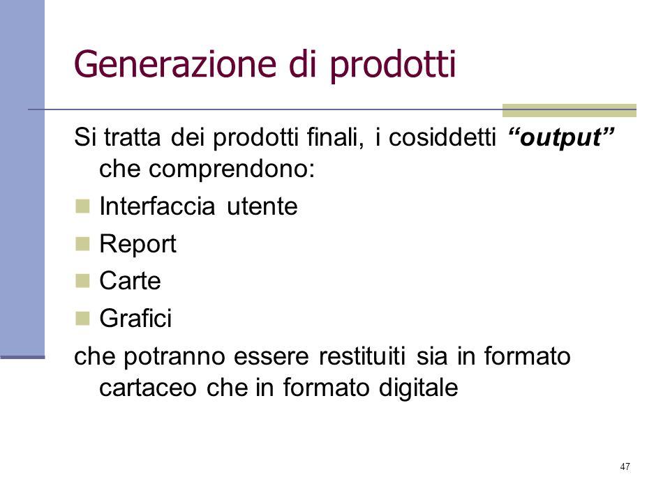 47 Generazione di prodotti Si tratta dei prodotti finali, i cosiddetti output che comprendono: Interfaccia utente Report Carte Grafici che potranno es