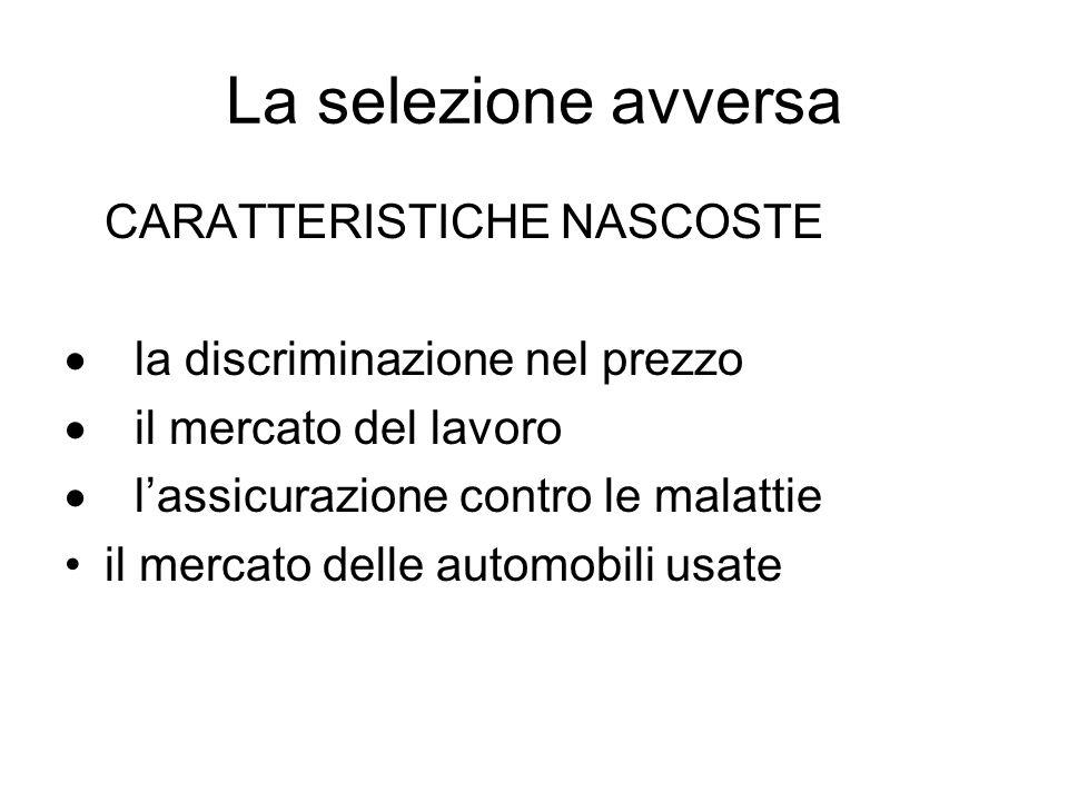 La selezione avversa CARATTERISTICHE NASCOSTE la discriminazione nel prezzo il mercato del lavoro lassicurazione contro le malattie il mercato delle a