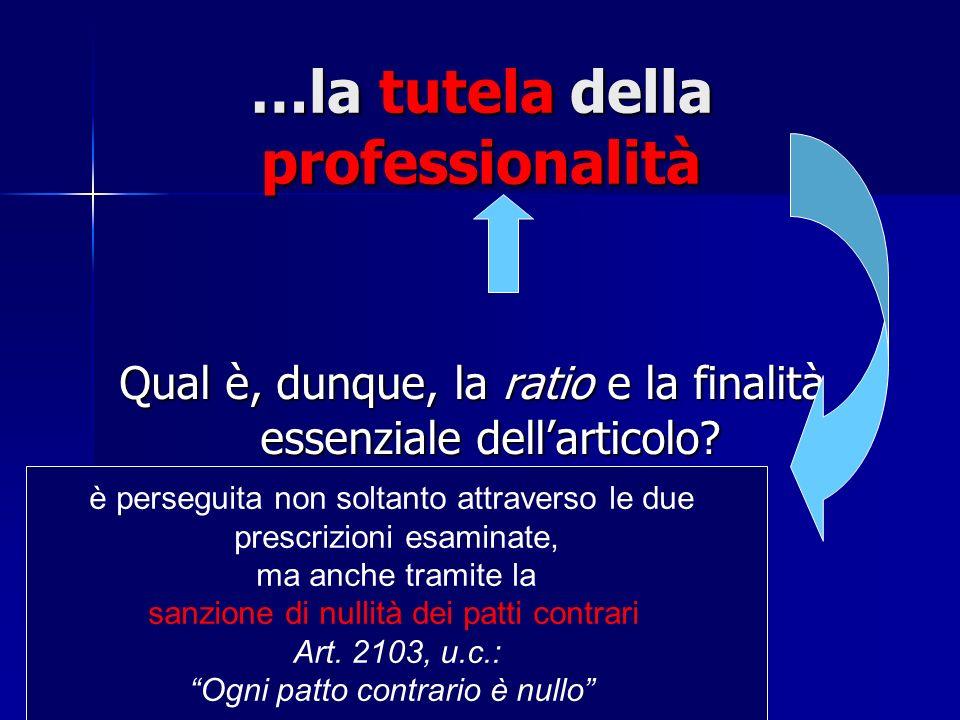 …la tutela della professionalità Qual è, dunque, la ratio e la finalità essenziale dellarticolo? è perseguita non soltanto attraverso le due prescrizi