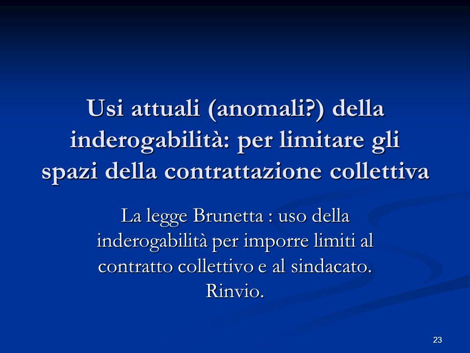 Usi attuali (anomali ) della inderogabilità: per limitare gli spazi della contrattazione collettiva La legge Brunetta : uso della inderogabilità per imporre limiti al contratto collettivo e al sindacato.