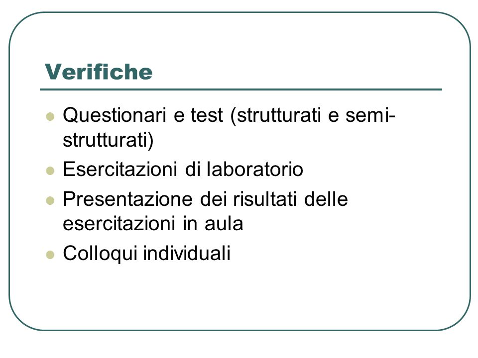 Verifiche Questionari e test (strutturati e semi- strutturati) Esercitazioni di laboratorio Presentazione dei risultati delle esercitazioni in aula Colloqui individuali