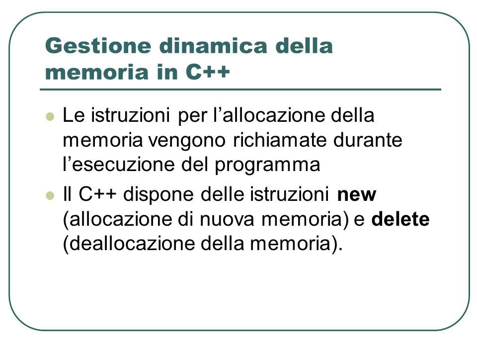 Gestione dinamica della memoria in C++ Le istruzioni per lallocazione della memoria vengono richiamate durante lesecuzione del programma Il C++ dispone delle istruzioni new (allocazione di nuova memoria) e delete (deallocazione della memoria).