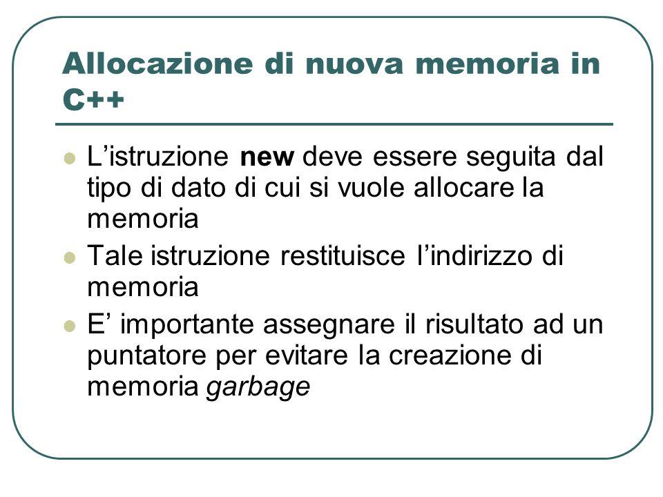Allocazione di nuova memoria in C++ Listruzione new deve essere seguita dal tipo di dato di cui si vuole allocare la memoria Tale istruzione restituisce lindirizzo di memoria E importante assegnare il risultato ad un puntatore per evitare la creazione di memoria garbage