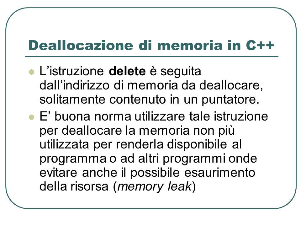 Deallocazione di memoria in C++ Listruzione delete è seguita dallindirizzo di memoria da deallocare, solitamente contenuto in un puntatore.