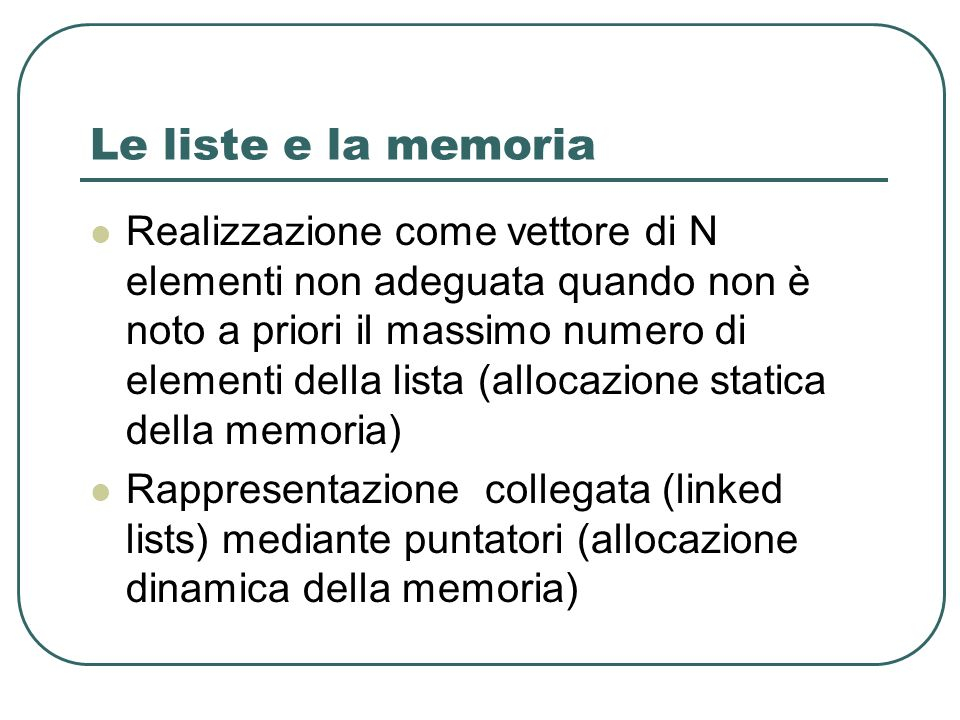 Le liste e la memoria Realizzazione come vettore di N elementi non adeguata quando non è noto a priori il massimo numero di elementi della lista (allocazione statica della memoria) Rappresentazione collegata (linked lists) mediante puntatori (allocazione dinamica della memoria)