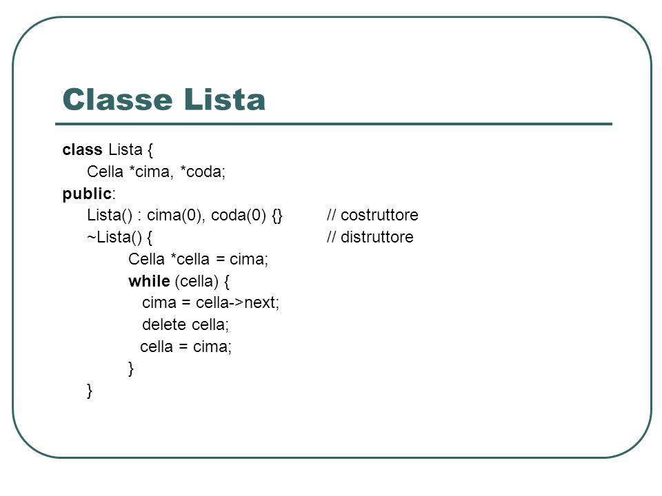 Classe Lista class Lista { Cella *cima, *coda; public: Lista() : cima(0), coda(0) {} // costruttore ~Lista() {// distruttore Cella *cella = cima; while (cella) { cima = cella->next; delete cella; cella = cima; }