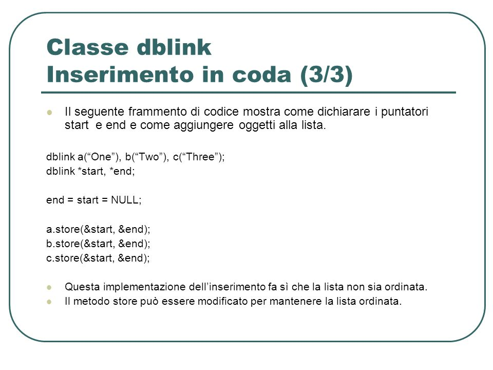 Classe dblink Inserimento in coda (3/3) Il seguente frammento di codice mostra come dichiarare i puntatori starte end e come aggiungere oggetti alla lista.
