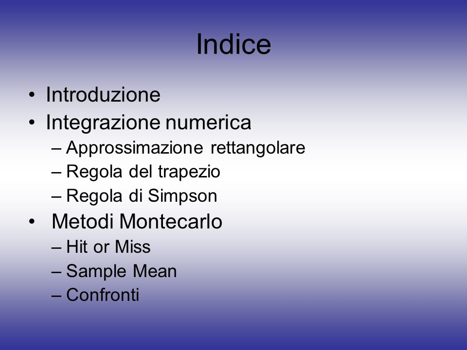 Indice Introduzione Integrazione numerica –Approssimazione rettangolare –Regola del trapezio –Regola di Simpson Metodi Montecarlo –Hit or Miss –Sample