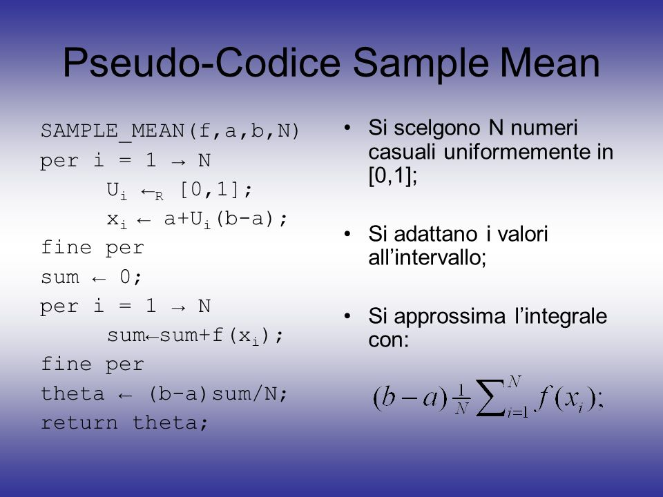 Pseudo-Codice Sample Mean SAMPLE_MEAN(f,a,b,N) per i = 1 N U i R [0,1]; x i a+U i (b-a); fine per sum 0; per i = 1 N sumsum+f(x i ); fine per theta (b