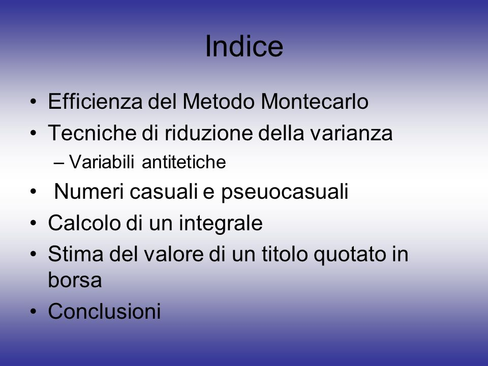Indice Efficienza del Metodo Montecarlo Tecniche di riduzione della varianza –Variabili antitetiche Numeri casuali e pseuocasuali Calcolo di un integr