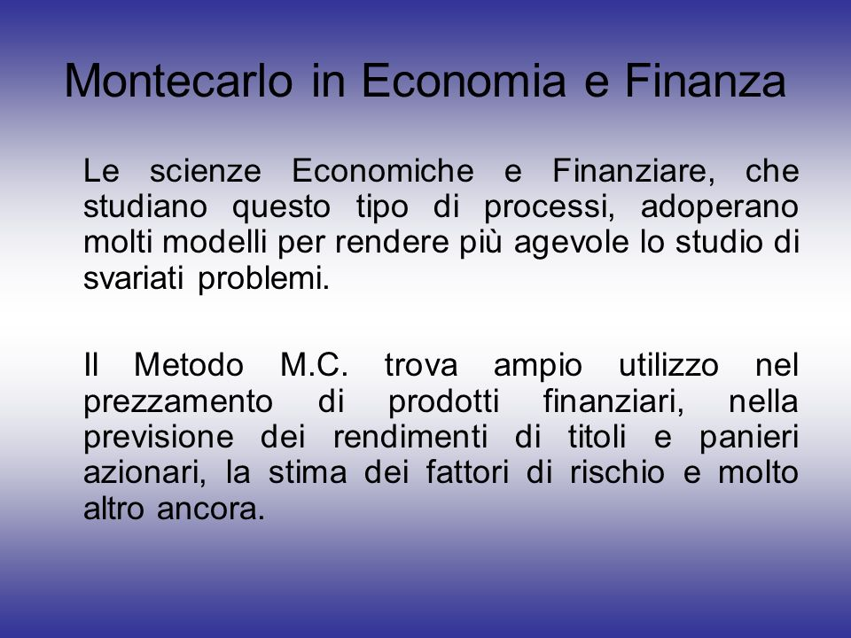 Montecarlo in Economia e Finanza Le scienze Economiche e Finanziare, che studiano questo tipo di processi, adoperano molti modelli per rendere più age