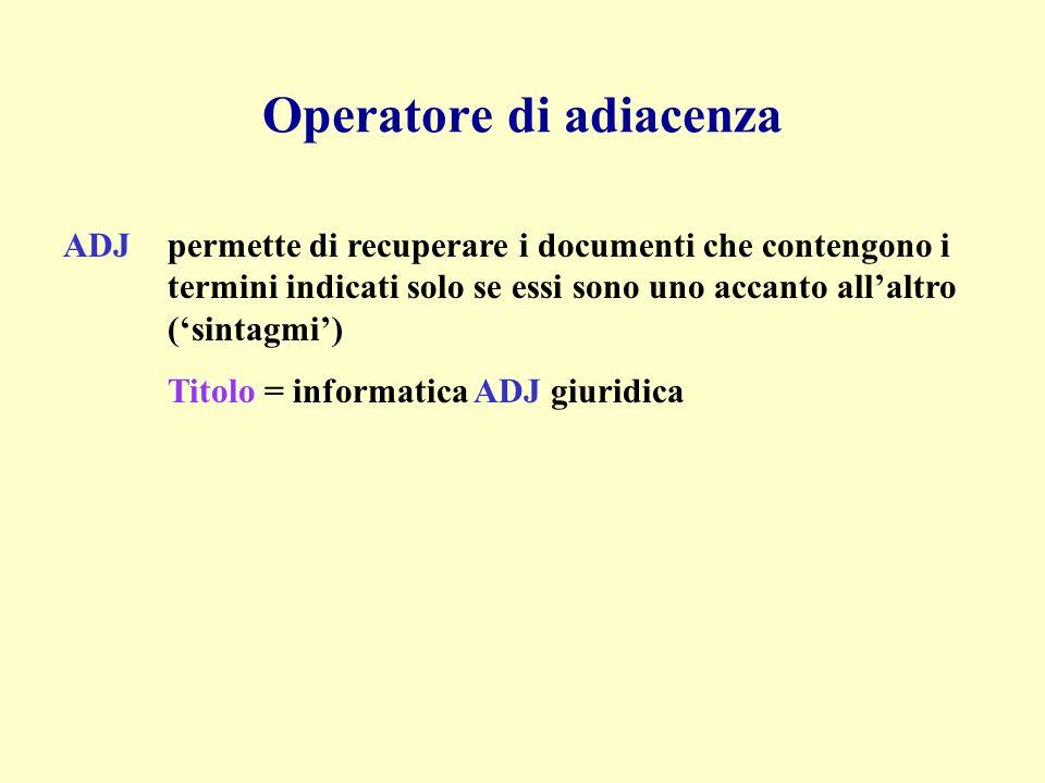Operatore di adiacenza ADJpermette di recuperare i documenti che contengono i termini indicati solo se essi sono uno accanto allaltro (sintagmi) Titolo = informatica ADJ giuridica