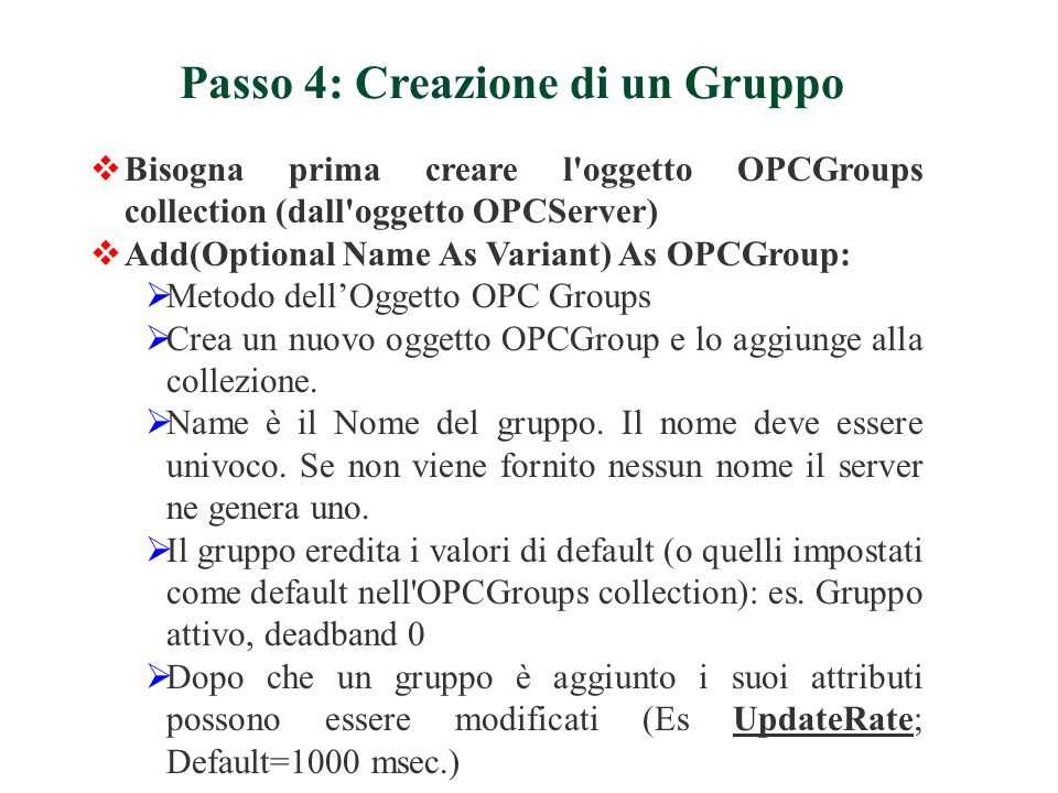 Bisogna prima creare l'oggetto OPCGroups collection (dall'oggetto OPCServer) Add(Optional Name As Variant) As OPCGroup: Metodo dellOggetto OPC Groups