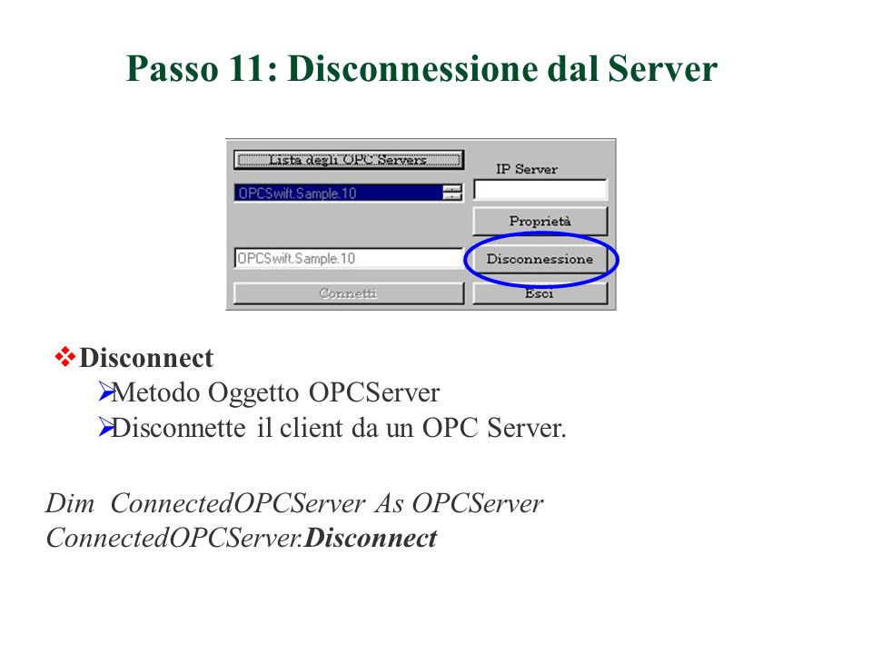 Passo 11: Disconnessione dal Server Dim ConnectedOPCServer As OPCServer ConnectedOPCServer.Disconnect Disconnect Metodo Oggetto OPCServer Disconnette